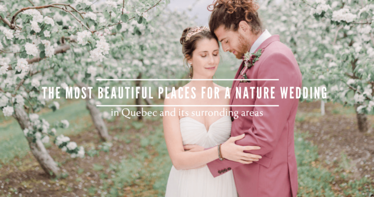 THE MOST BEAUTIFUL PLACES FOR A NATURE WEDDING IN QUEBEC AND ITS SURROUNDING AREAS