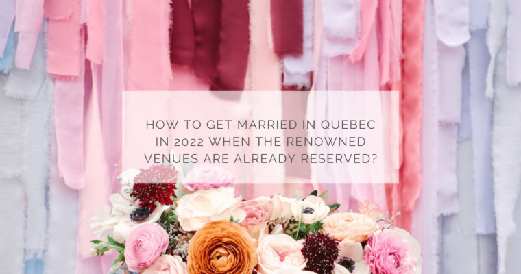 How to get married in Quebec in 2022 when the renowned venues are already booked?